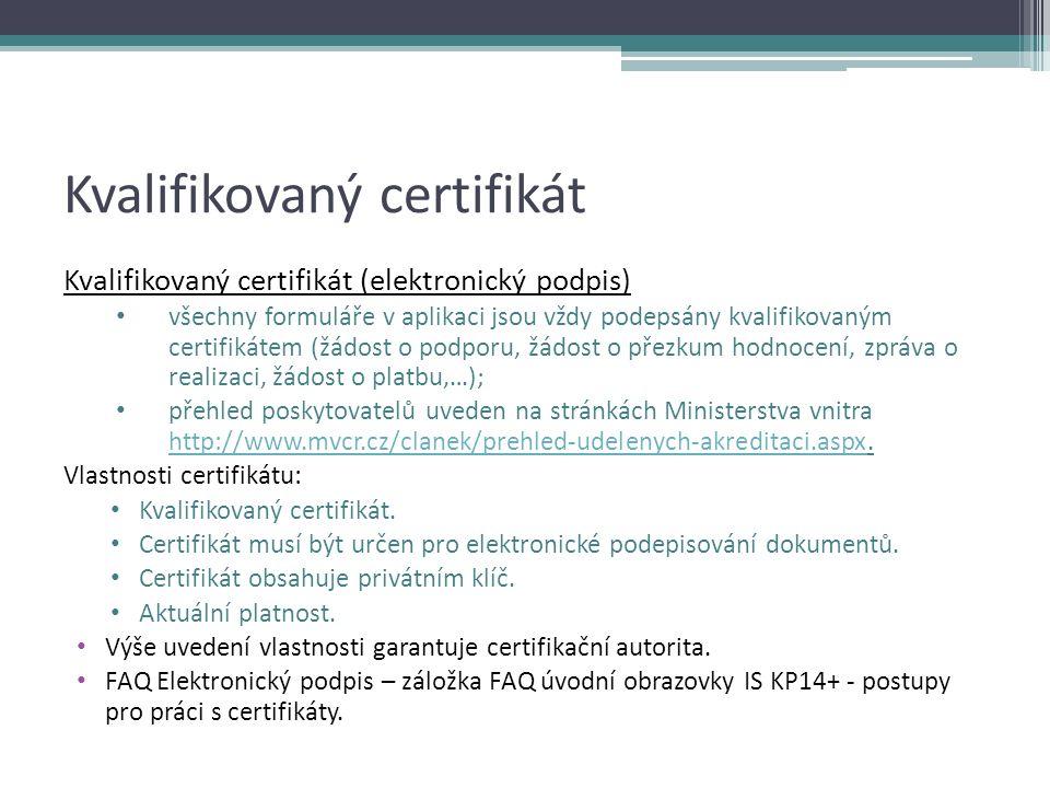 Kvalifikovaný certifikát Kvalifikovaný certifikát (elektronický podpis) všechny formuláře v aplikaci jsou vždy podepsány kvalifikovaným certifikátem (žádost o podporu, žádost o přezkum hodnocení, zpráva o realizaci, žádost o platbu,…); přehled poskytovatelů uveden na stránkách Ministerstva vnitra http://www.mvcr.cz/clanek/prehled-udelenych-akreditaci.aspx.