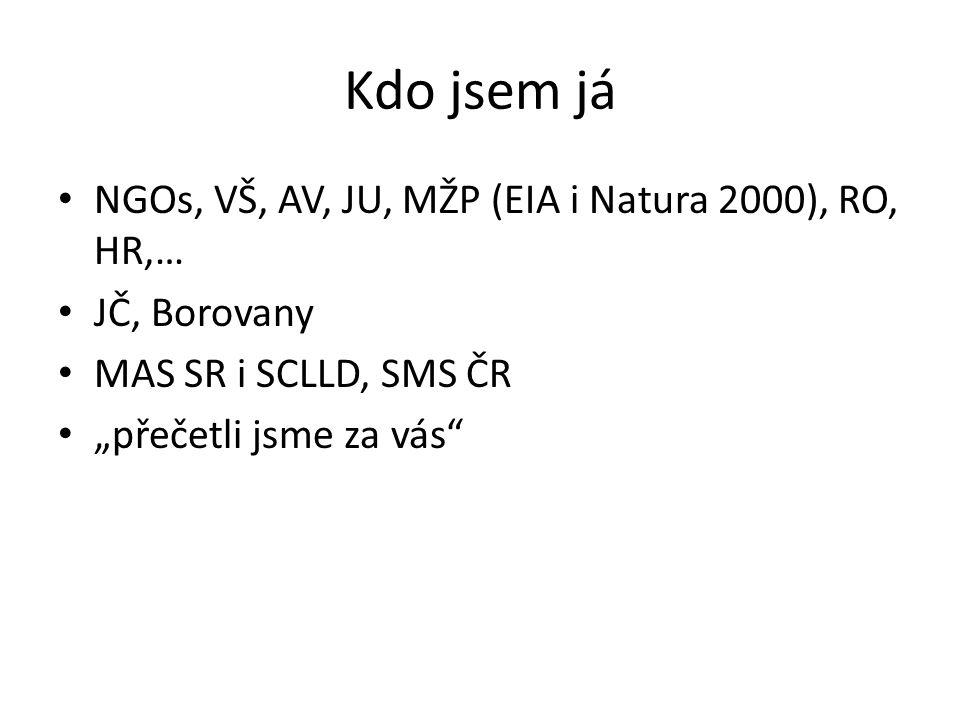 """Kdo jsem já NGOs, VŠ, AV, JU, MŽP (EIA i Natura 2000), RO, HR,… JČ, Borovany MAS SR i SCLLD, SMS ČR """"přečetli jsme za vás"""