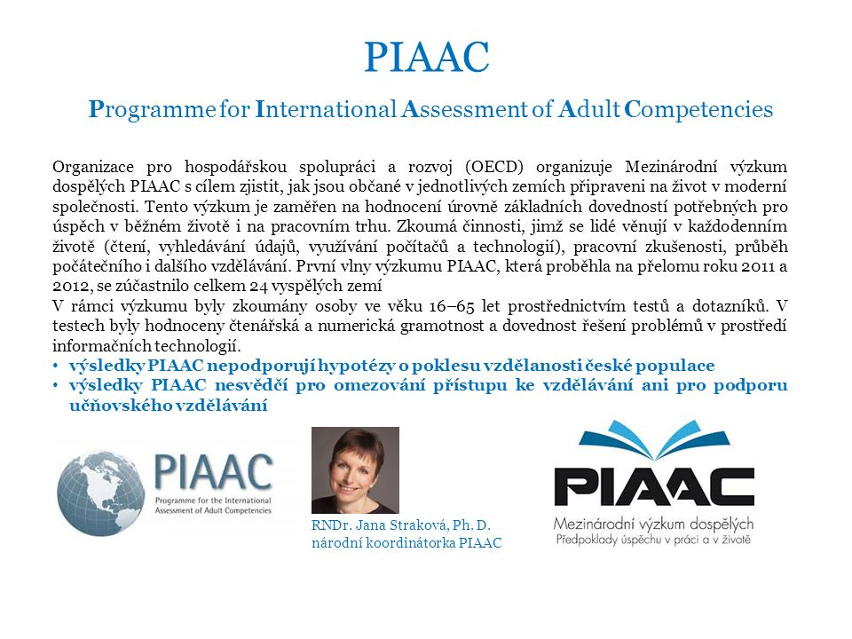 PIAAC Programme for International Assessment of Adult Competencies Organizace pro hospodářskou spolupráci a rozvoj (OECD) organizuje Mezinárodní výzkum dospělých PIAAC s cílem zjistit, jak jsou občané v jednotlivých zemích připraveni na život v moderní společnosti.