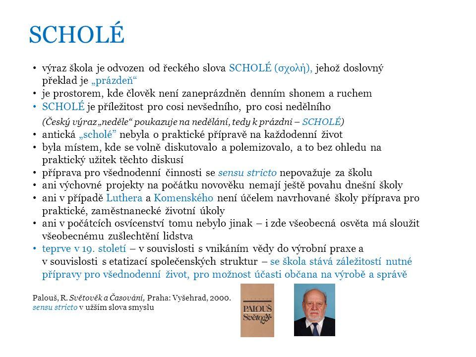 """SCHOLÉ výraz škola je odvozen od řeckého slova SCHOLÉ (σχολή), jehož doslovný překlad je """"prázdeň je prostorem, kde člověk není zaneprázdněn denním shonem a ruchem SCHOLÉ je příležitost pro cosi nevšedního, pro cosi nedělního (Český výraz """"neděle poukazuje na nedělání, tedy k prázdni – SCHOLÉ) antická """"scholé nebyla o praktické přípravě na každodenní život byla místem, kde se volně diskutovalo a polemizovalo, a to bez ohledu na praktický užitek těchto diskusí příprava pro všednodenní činnosti se sensu stricto nepovažuje za školu ani výchovné projekty na počátku novověku nemají ještě povahu dnešní školy ani v případě Luthera a Komenského není účelem navrhované školy příprava pro praktické, zaměstnanecké životní úkoly ani v počátcích osvícenství tomu nebylo jinak – i zde všeobecná osvěta má sloužit všeobecnému zušlechtění lidstva teprve v 19."""