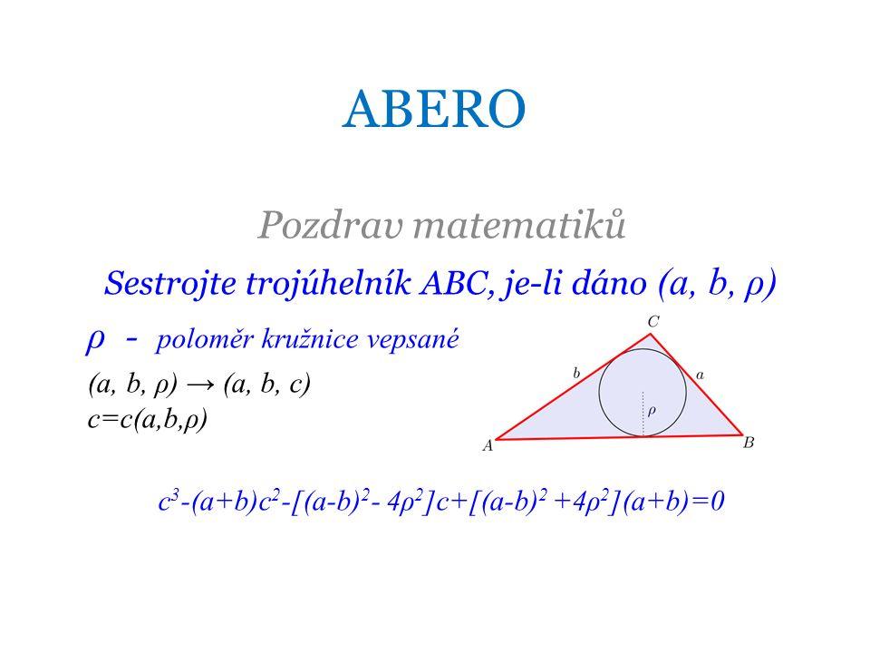 ABERO Pozdrav matematiků Sestrojte trojúhelník ABC, je-li dáno (a, b, ρ) ρ - poloměr kružnice vepsané (a, b, ρ) → (a, b, c) c=c(a,b,ρ) c 3 -(a+b)c 2 -[(a-b) 2 - 4ρ 2 ]c+[(a-b) 2 +4ρ 2 ](a+b)=0