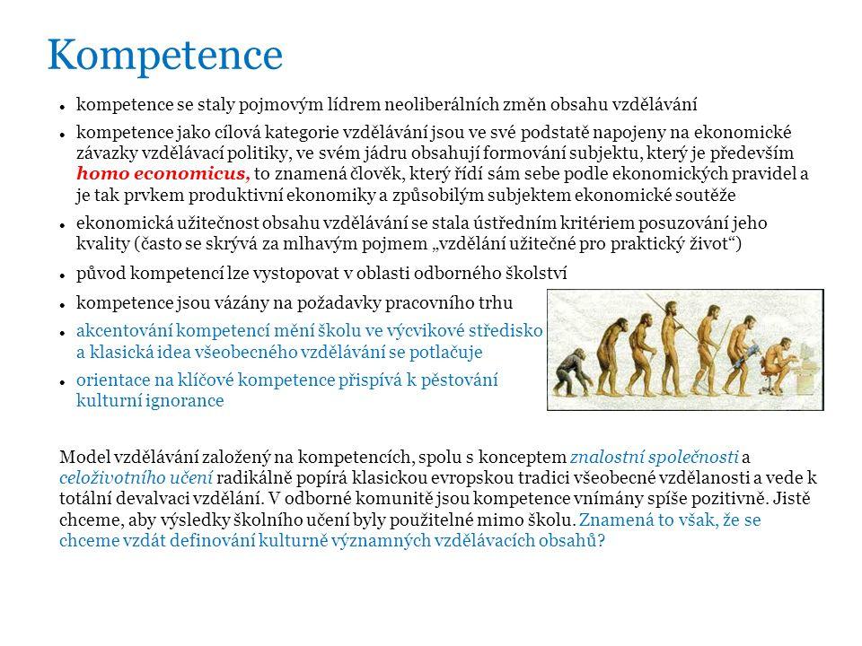 """Kompetence kompetence se staly pojmovým lídrem neoliberálních změn obsahu vzdělávání kompetence jako cílová kategorie vzdělávání jsou ve své podstatě napojeny na ekonomické závazky vzdělávací politiky, ve svém jádru obsahují formování subjektu, který je především homo economicus, to znamená člověk, který řídí sám sebe podle ekonomických pravidel a je tak prvkem produktivní ekonomiky a způsobilým subjektem ekonomické soutěže ekonomická užitečnost obsahu vzdělávání se stala ústředním kritériem posuzování jeho kvality (často se skrývá za mlhavým pojmem """"vzdělání užitečné pro praktický život ) původ kompetencí lze vystopovat v oblasti odborného školství kompetence jsou vázány na požadavky pracovního trhu akcentování kompetencí mění školu ve výcvikové středisko a klasická idea všeobecného vzdělávání se potlačuje orientace na klíčové kompetence přispívá k pěstování kulturní ignorance Model vzdělávání založený na kompetencích, spolu s konceptem znalostní společnosti a celoživotního učení radikálně popírá klasickou evropskou tradici všeobecné vzdělanosti a vede k totální devalvaci vzdělání."""