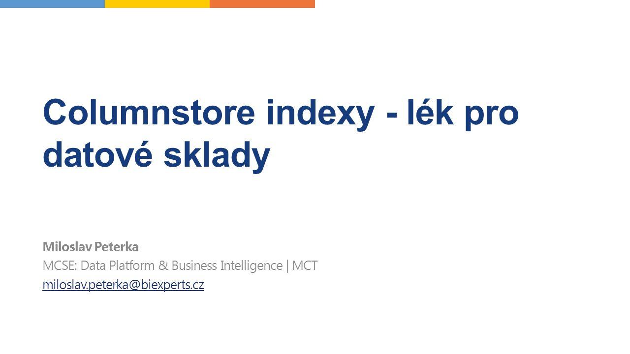 Columnstore indexy - lék pro datové sklady Miloslav Peterka MCSE: Data Platform & Business Intelligence | MCT miloslav.peterka@biexperts.cz