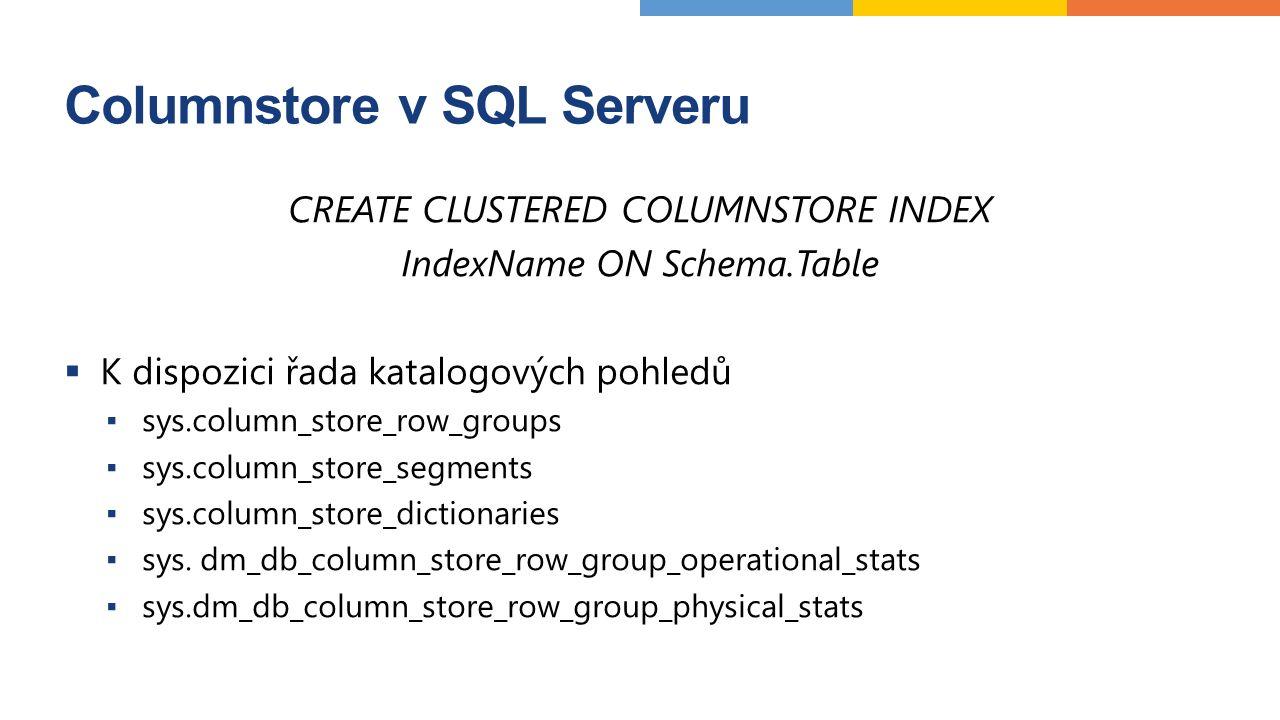 Columnstore v SQL Serveru CREATE CLUSTERED COLUMNSTORE INDEX IndexName ON Schema.Table  K dispozici řada katalogových pohledů ▪ sys.column_store_row_