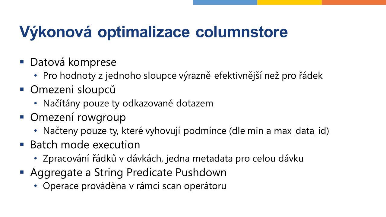 Výkonová optimalizace columnstore  Datová komprese Pro hodnoty z jednoho sloupce výrazně efektivnější než pro řádek  Omezení sloupců Načítány pouze ty odkazované dotazem  Omezení rowgroup Načteny pouze ty, které vyhovují podmínce (dle min a max_data_id)  Batch mode execution Zpracování řádků v dávkách, jedna metadata pro celou dávku  Aggregate a String Predicate Pushdown Operace prováděna v rámci scan operátoru