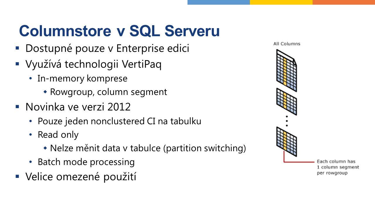 Columnstore v SQL Serveru  Dostupné pouze v Enterprise edici  Využívá technologii VertiPaq In-memory komprese  Rowgroup, column segment  Novinka ve verzi 2012 Pouze jeden nonclustered CI na tabulku Read only  Nelze měnit data v tabulce (partition switching) Batch mode processing  Velice omezené použití