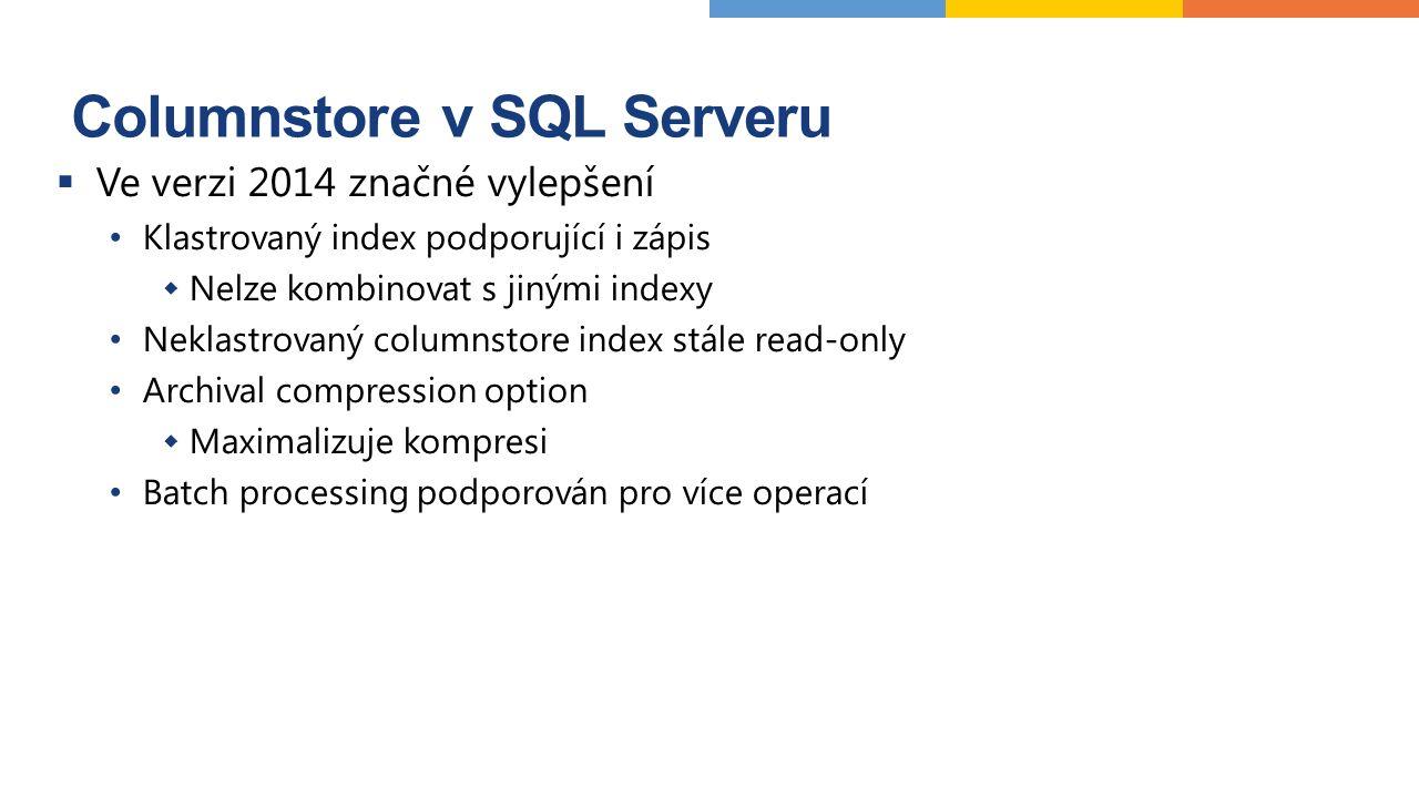 Columnstore v SQL Serveru  Ve verzi 2014 značné vylepšení Klastrovaný index podporující i zápis  Nelze kombinovat s jinými indexy Neklastrovaný columnstore index stále read-only Archival compression option  Maximalizuje kompresi Batch processing podporován pro více operací