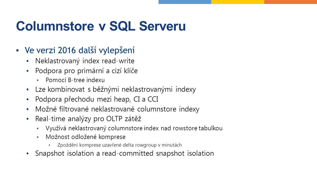 Columnstore v SQL Serveru ▪Ve verzi 2016 další vylepšení ▪ Neklastrovaný index read-write ▪ Podpora pro primární a cizí klíče ▪ Pomocí B-tree indexu ▪