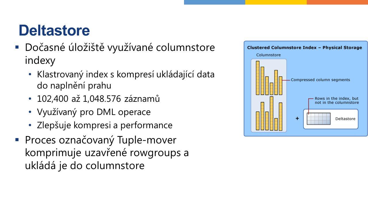 Deltastore  Dočasné úložiště využívané columnstore indexy Klastrovaný index s kompresí ukládající data do naplnění prahu 102,400 až 1,048.576 záznamů Využívaný pro DML operace Zlepšuje kompresi a performance  Proces označovaný Tuple-mover komprimuje uzavřené rowgroups a ukládá je do columnstore