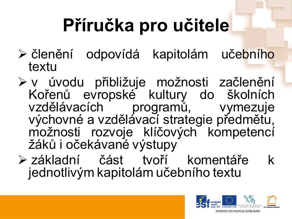 Příručka pro učitele  členění odpovídá kapitolám učebního textu  v úvodu přibližuje možnosti začlenění Kořenů evropské kultury do školních vzdělávacích programů, vymezuje výchovné a vzdělávací strategie předmětu, možnosti rozvoje klíčových kompetencí žáků i očekávané výstupy  základní část tvoří komentáře k jednotlivým kapitolám učebního textu