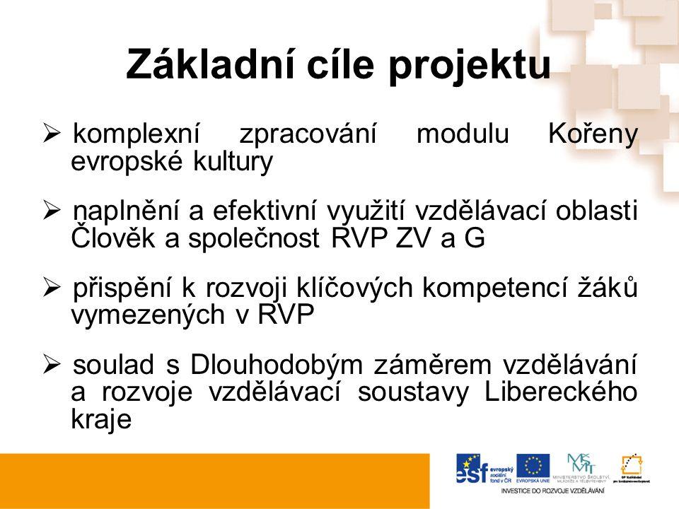 Základní cíle projektu  komplexní zpracování modulu Kořeny evropské kultury  naplnění a efektivní využití vzdělávací oblasti Člověk a společnost RVP ZV a G  přispění k rozvoji klíčových kompetencí žáků vymezených v RVP  soulad s Dlouhodobým záměrem vzdělávání a rozvoje vzdělávací soustavy Libereckého kraje