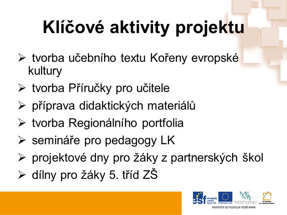 Klíčové aktivity projektu  tvorba učebního textu Kořeny evropské kultury  tvorba Příručky pro učitele  příprava didaktických materiálů  tvorba Regionálního portfolia  semináře pro pedagogy LK  projektové dny pro žáky z partnerských škol  dílny pro žáky 5.