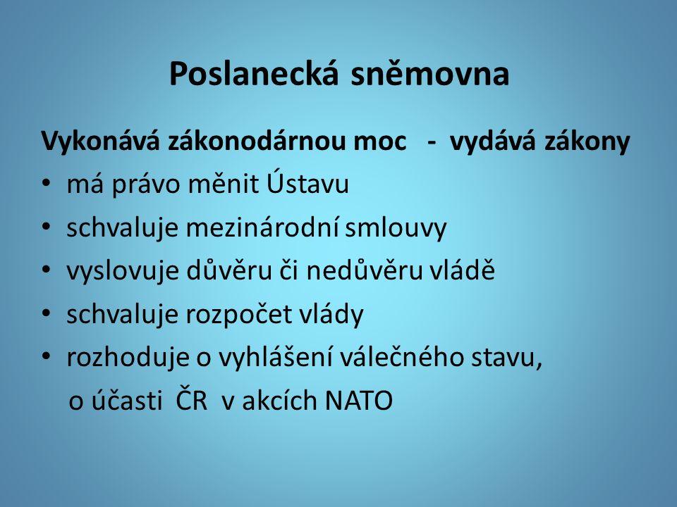 Poslanecká sněmovna Vykonává zákonodárnou moc - vydává zákony má právo měnit Ústavu schvaluje mezinárodní smlouvy vyslovuje důvěru či nedůvěru vládě schvaluje rozpočet vlády rozhoduje o vyhlášení válečného stavu, o účasti ČR v akcích NATO