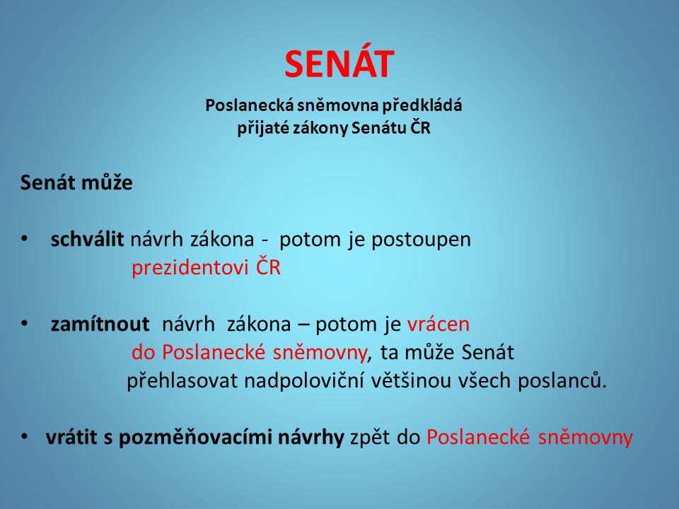 SENÁT Poslanecká sněmovna předkládá přijaté zákony Senátu ČR Senát může schválit návrh zákona - potom je postoupen prezidentovi ČR zamítnout návrh zák