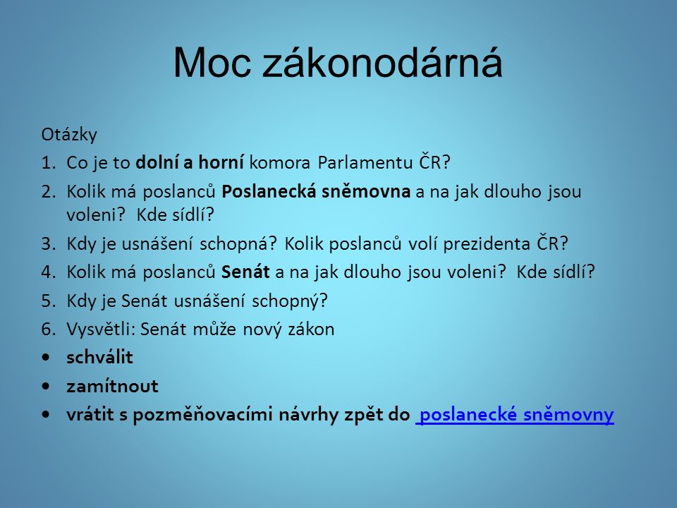 Moc zákonodárná Otázky 1.Co je to dolní a horní komora Parlamentu ČR? 2.Kolik má poslanců Poslanecká sněmovna a na jak dlouho jsou voleni? Kde sídlí?
