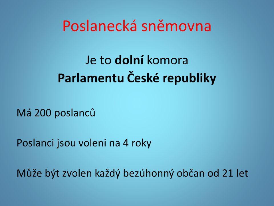 Poslanecká sněmovna Je to dolní komora Parlamentu České republiky Má 200 poslanců Poslanci jsou voleni na 4 roky Může být zvolen každý bezúhonný občan