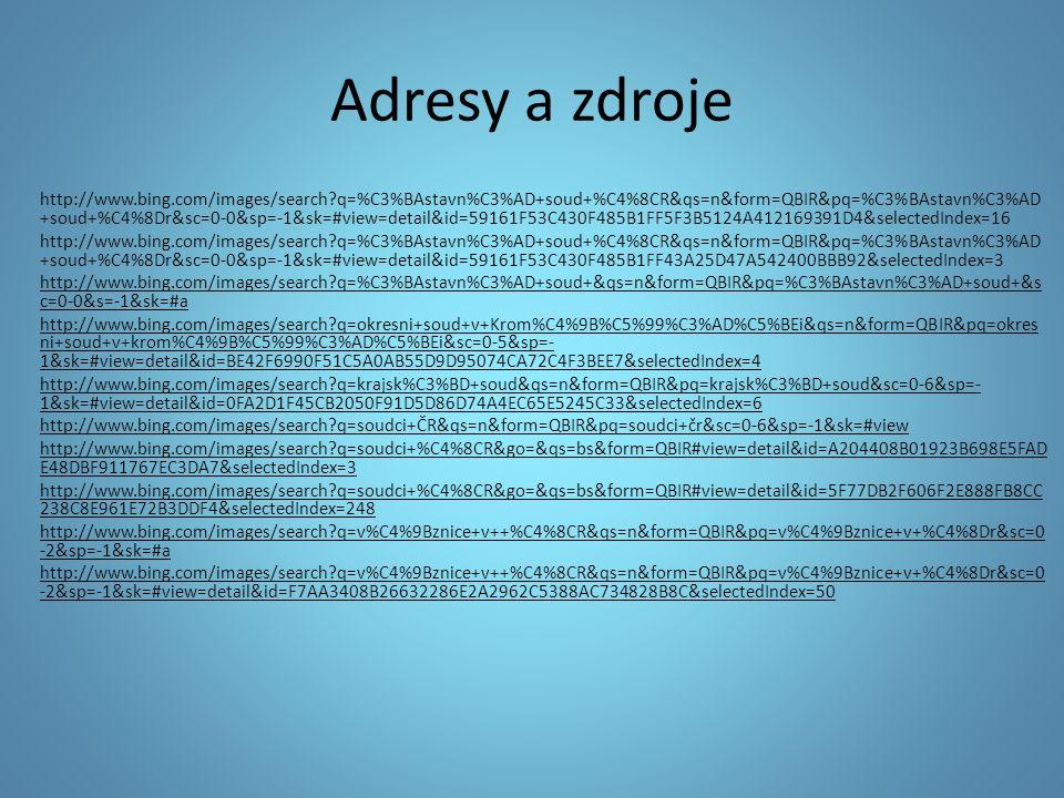 Adresy a zdroje http://www.bing.com/images/search q=%C3%BAstavn%C3%AD+soud+%C4%8CR&qs=n&form=QBIR&pq=%C3%BAstavn%C3%AD +soud+%C4%8Dr&sc=0-0&sp=-1&sk=#view=detail&id=59161F53C430F485B1FF5F3B5124A412169391D4&selectedIndex=16 http://www.bing.com/images/search q=%C3%BAstavn%C3%AD+soud+%C4%8CR&qs=n&form=QBIR&pq=%C3%BAstavn%C3%AD +soud+%C4%8Dr&sc=0-0&sp=-1&sk=#view=detail&id=59161F53C430F485B1FF43A25D47A542400BBB92&selectedIndex=3 http://www.bing.com/images/search q=%C3%BAstavn%C3%AD+soud+&qs=n&form=QBIR&pq=%C3%BAstavn%C3%AD+soud+&s c=0-0&s=-1&sk=#a http://www.bing.com/images/search q=okresni+soud+v+Krom%C4%9B%C5%99%C3%AD%C5%BEi&qs=n&form=QBIR&pq=okres ni+soud+v+krom%C4%9B%C5%99%C3%AD%C5%BEi&sc=0-5&sp=- 1&sk=#view=detail&id=BE42F6990F51C5A0AB55D9D95074CA72C4F3BEE7&selectedIndex=4 http://www.bing.com/images/search q=krajsk%C3%BD+soud&qs=n&form=QBIR&pq=krajsk%C3%BD+soud&sc=0-6&sp=- 1&sk=#view=detail&id=0FA2D1F45CB2050F91D5D86D74A4EC65E5245C33&selectedIndex=6 http://www.bing.com/images/search q=soudci+ČR&qs=n&form=QBIR&pq=soudci+čr&sc=0-6&sp=-1&sk=#view http://www.bing.com/images/search q=soudci+%C4%8CR&go=&qs=bs&form=QBIR#view=detail&id=A204408B01923B698E5FAD E48DBF911767EC3DA7&selectedIndex=3 http://www.bing.com/images/search q=soudci+%C4%8CR&go=&qs=bs&form=QBIR#view=detail&id=5F77DB2F606F2E888FB8CC 238C8E961E72B3DDF4&selectedIndex=248 http://www.bing.com/images/search q=v%C4%9Bznice+v++%C4%8CR&qs=n&form=QBIR&pq=v%C4%9Bznice+v+%C4%8Dr&sc=0 -2&sp=-1&sk=#a http://www.bing.com/images/search q=v%C4%9Bznice+v++%C4%8CR&qs=n&form=QBIR&pq=v%C4%9Bznice+v+%C4%8Dr&sc=0 -2&sp=-1&sk=#view=detail&id=F7AA3408B26632286E2A2962C5388AC734828B8C&selectedIndex=50