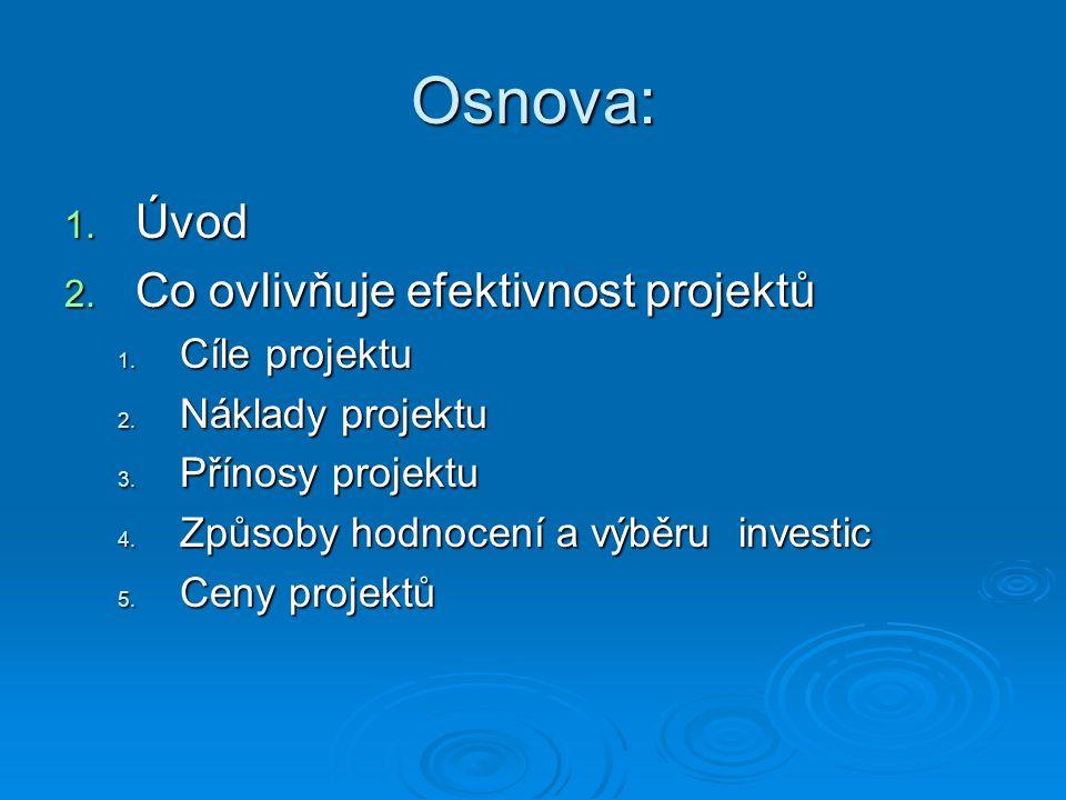 Osnova: 1. Úvod 2. Co ovlivňuje efektivnost projektů 1. Cíle projektu 2. Náklady projektu 3. Přínosy projektu 4. Způsoby hodnocení a výběru investic 5