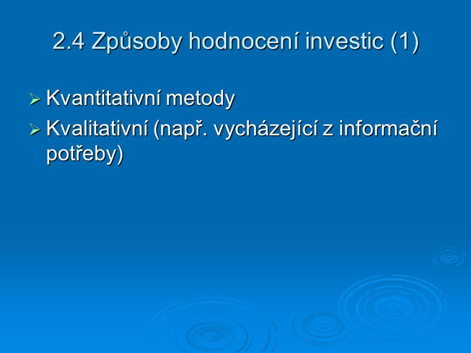 2.4 Způsoby hodnocení investic (1)  Kvantitativní metody  Kvalitativní (např. vycházející z informační potřeby)