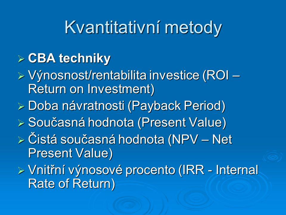 Kvantitativní metody  CBA techniky  Výnosnost/rentabilita investice (ROI – Return on Investment)  Doba návratnosti (Payback Period)  Současná hodn