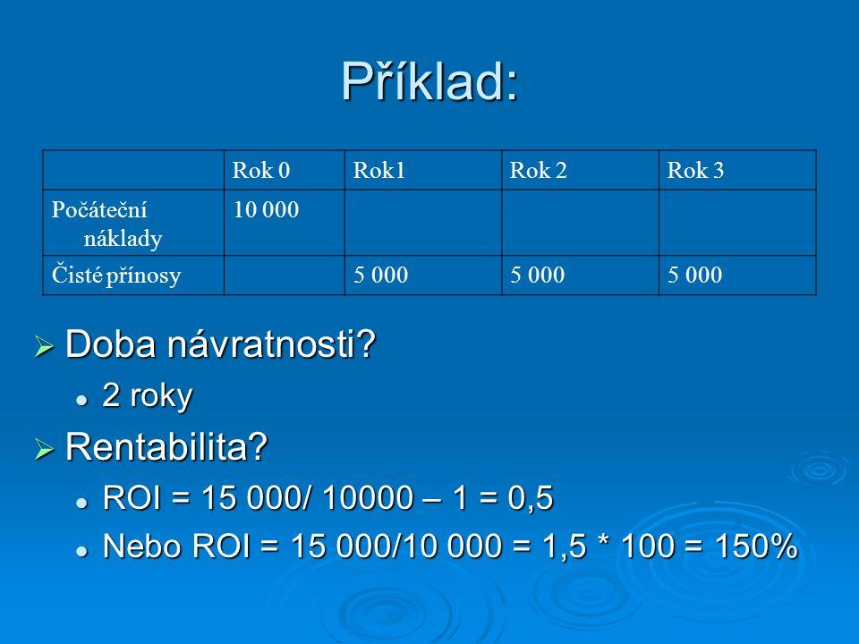 Příklad:  Doba návratnosti? 2 roky 2 roky  Rentabilita? ROI = 15 000/ 10000 – 1 = 0,5 ROI = 15 000/ 10000 – 1 = 0,5 Nebo ROI = 15 000/10 000 = 1,5 *