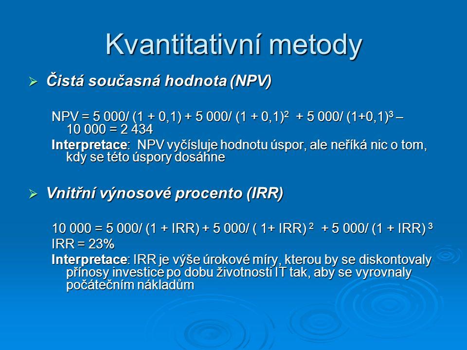 Kvantitativní metody  Čistá současná hodnota (NPV) NPV = 5 000/ (1 + 0,1) + 5 000/ (1 + 0,1) 2 + 5 000/ (1+0,1) 3 – 10 000 = 2 434 Interpretace: NPV