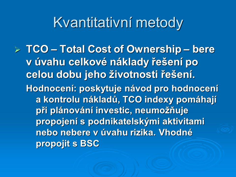 Kvantitativní metody  TCO – Total Cost of Ownership – bere v úvahu celkové náklady řešení po celou dobu jeho životnosti řešení. Hodnocení: poskytuje