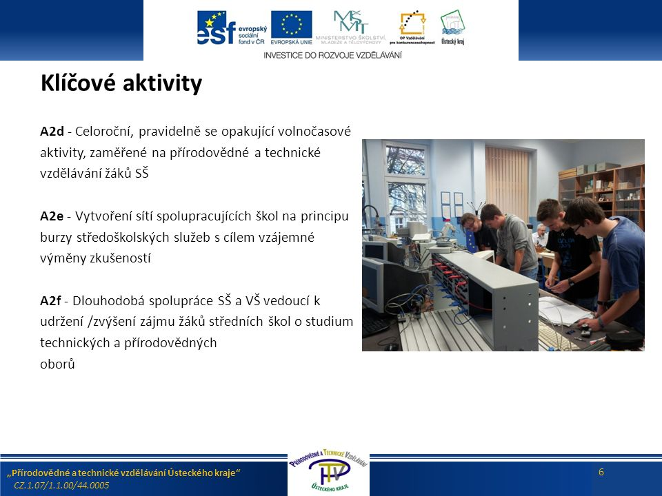 """""""Přírodovědné a technické vzdělávání Ústeckého kraje CZ.1.07/1.1.00/44.0005 6 Klíčové aktivity A2d - Celoroční, pravidelně se opakující volnočasové aktivity, zaměřené na přírodovědné a technické vzdělávání žáků SŠ A2e - Vytvoření sítí spolupracujících škol na principu burzy středoškolských služeb s cílem vzájemné výměny zkušeností A2f - Dlouhodobá spolupráce SŠ a VŠ vedoucí k udržení /zvýšení zájmu žáků středních škol o studium technických a přírodovědných oborů"""