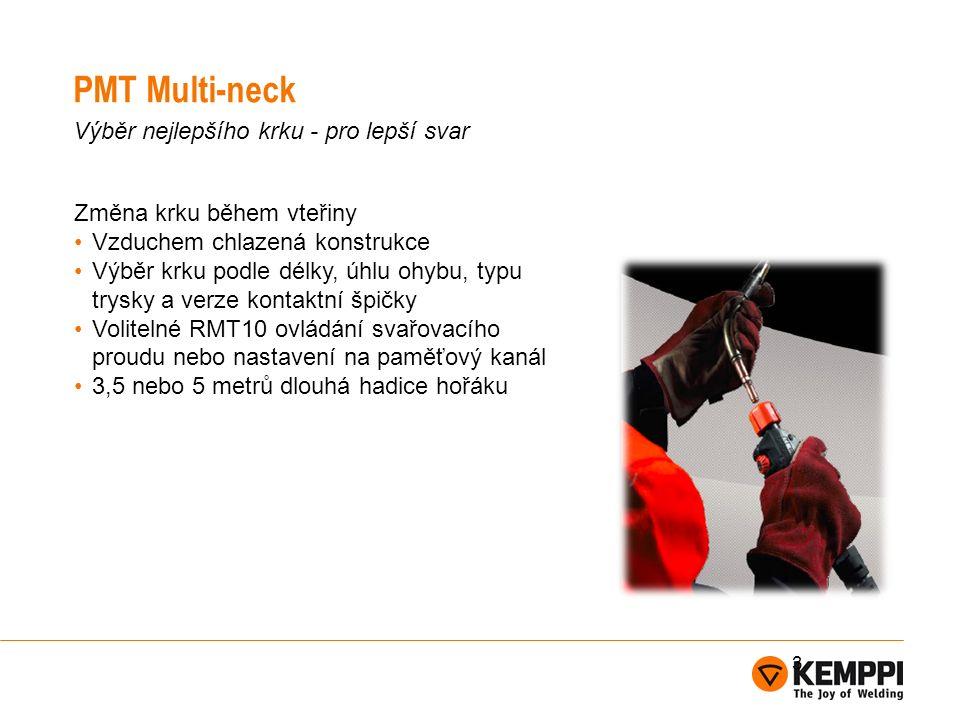 PMT Multi-neck Výběr nejlepšího krku - pro lepší svar Změna krku během vteřiny Vzduchem chlazená konstrukce Výběr krku podle délky, úhlu ohybu, typu trysky a verze kontaktní špičky Volitelné RMT10 ovládání svařovacího proudu nebo nastavení na paměťový kanál 3,5 nebo 5 metrů dlouhá hadice hořáku 3
