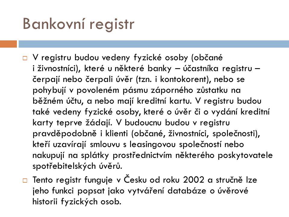 Bankovní registr  V registru budou vedeny fyzické osoby (občané i živnostníci), které u některé banky – účastníka registru – čerpají nebo čerpali úvěr (tzn.