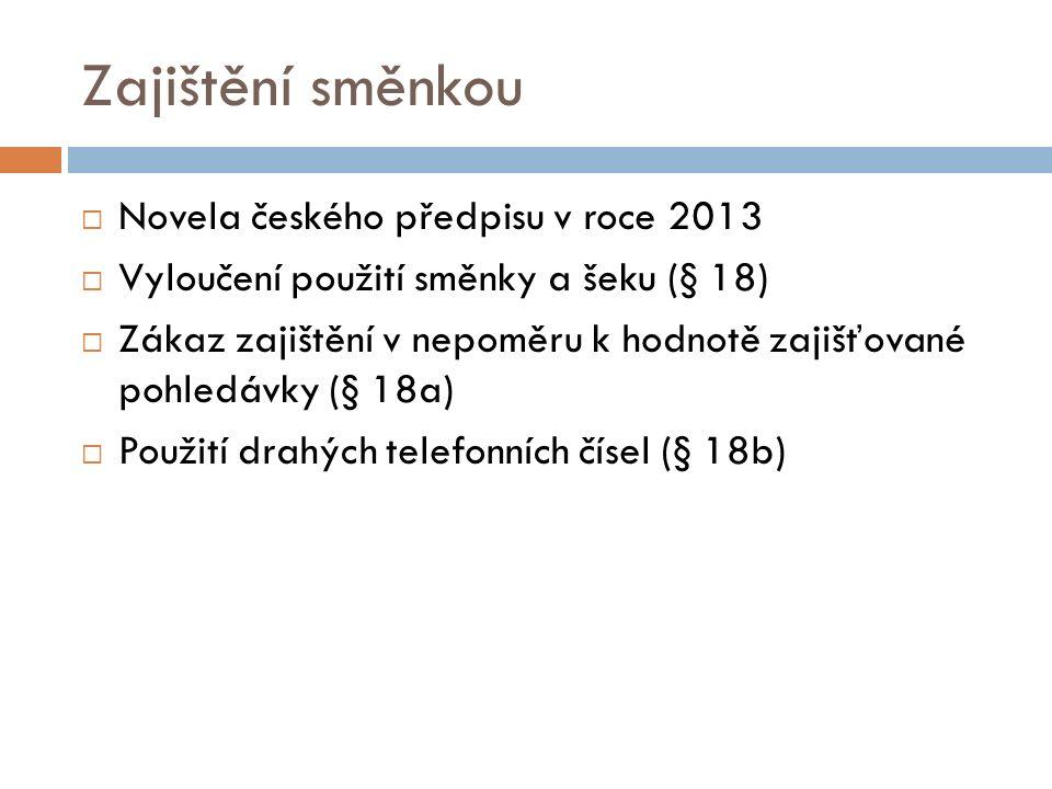 Zajištění směnkou  Novela českého předpisu v roce 2013  Vyloučení použití směnky a šeku (§ 18)  Zákaz zajištění v nepoměru k hodnotě zajišťované pohledávky (§ 18a)  Použití drahých telefonních čísel (§ 18b)