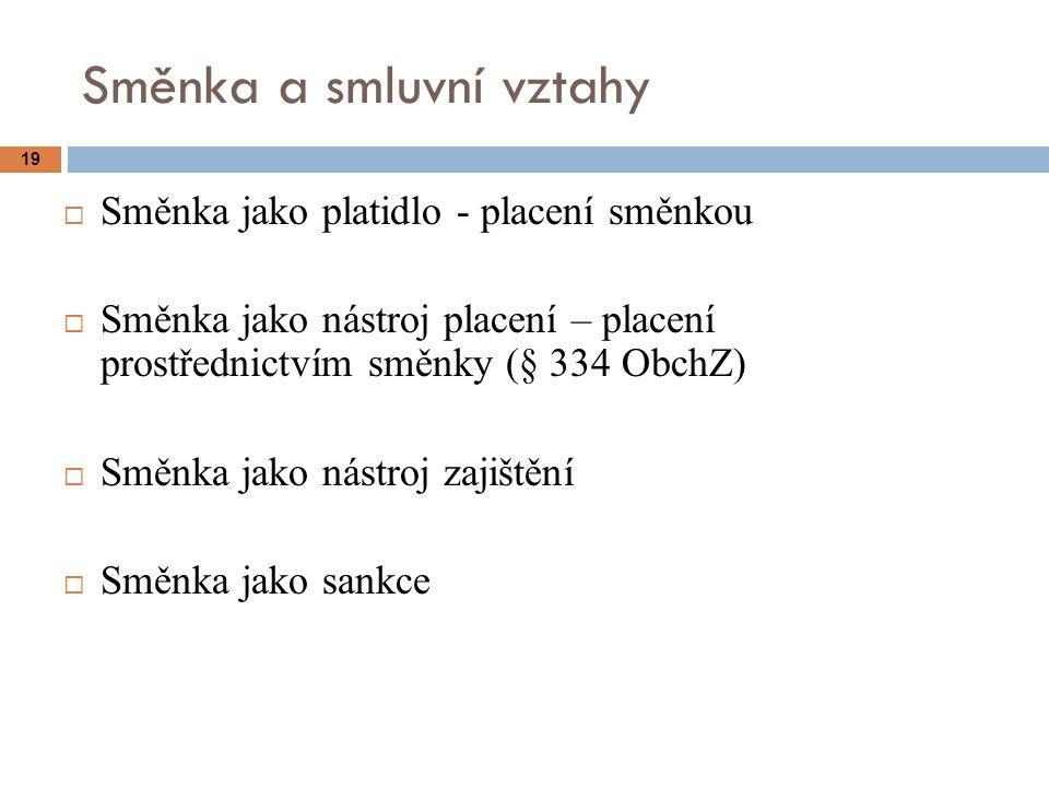 19 Směnka a smluvní vztahy  Směnka jako platidlo - placení směnkou  Směnka jako nástroj placení – placení prostřednictvím směnky (§ 334 ObchZ)  Směnka jako nástroj zajištění  Směnka jako sankce