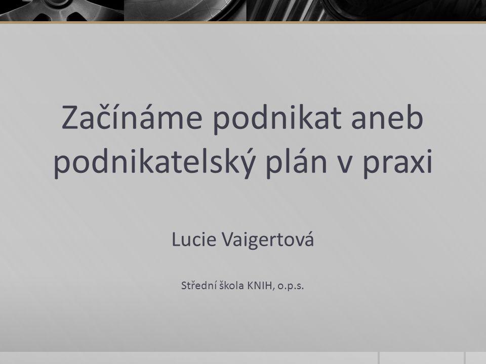 Začínáme podnikat aneb podnikatelský plán v praxi Lucie Vaigertová Střední škola KNIH, o.p.s.