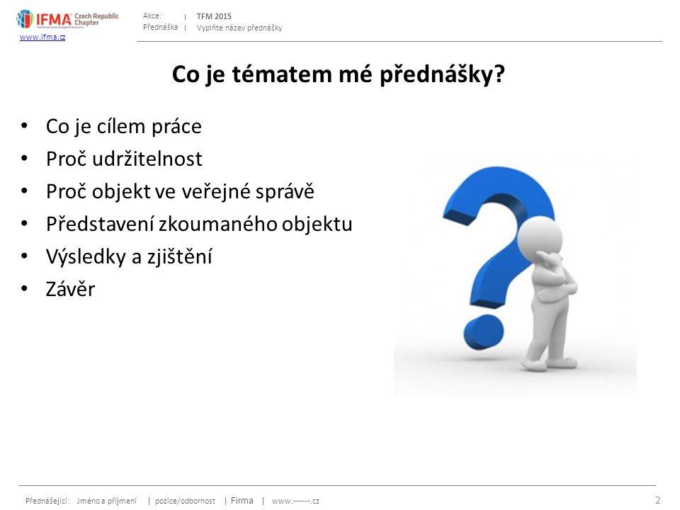 Přednáška Akce: Přednášející: Jméno a příjmení | pozice/odbornost | Firma | www.------.cz TFM 2015 www.ifma.cz Vyplňte název přednášky Co je tématem mé přednášky.