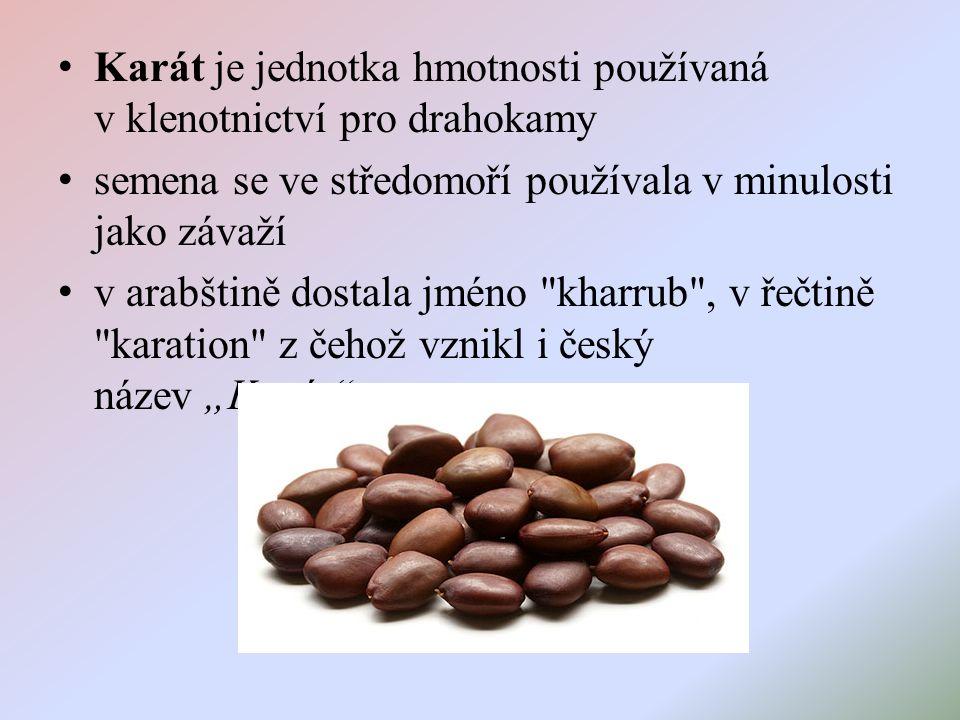 """Karát je jednotka hmotnosti používaná v klenotnictví pro drahokamy semena se ve středomoří používala v minulosti jako závaží v arabštině dostala jméno kharrub , v řečtině karation z čehož vznikl i český název """"Karát"""