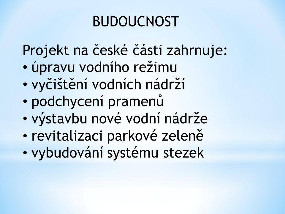 BUDOUCNOST Projekt na české části zahrnuje: úpravu vodního režimu vyčištění vodních nádrží podchycení pramenů výstavbu nové vodní nádrže revitalizaci parkové zeleně vybudování systému stezek