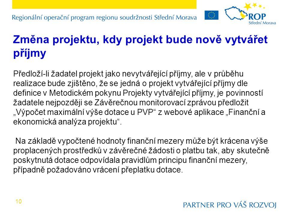 """10 Změna projektu, kdy projekt bude nově vytvářet příjmy Předloží-li žadatel projekt jako nevytvářející příjmy, ale v průběhu realizace bude zjištěno, že se jedná o projekt vytvářející příjmy dle definice v Metodickém pokynu Projekty vytvářející příjmy, je povinností žadatele nejpozději se Závěrečnou monitorovací zprávou předložit """"Výpočet maximální výše dotace u PVP z webové aplikace """"Finanční a ekonomická analýza projektu ."""