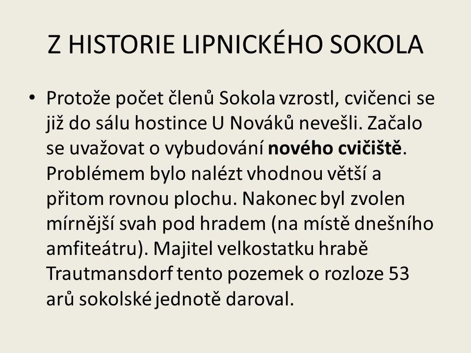 Z HISTORIE LIPNICKÉHO SOKOLA Protože počet členů Sokola vzrostl, cvičenci se již do sálu hostince U Nováků nevešli. Začalo se uvažovat o vybudování no