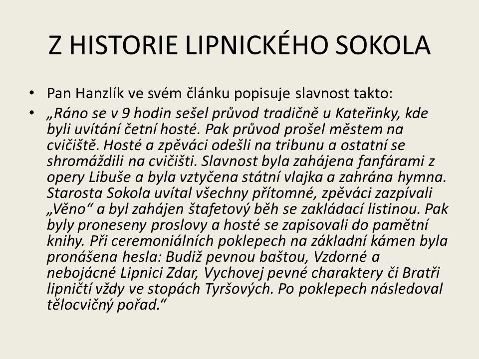 """Z HISTORIE LIPNICKÉHO SOKOLA Pan Hanzlík ve svém článku popisuje slavnost takto: """"Ráno se v 9 hodin sešel průvod tradičně u Kateřinky, kde byli uvítán"""