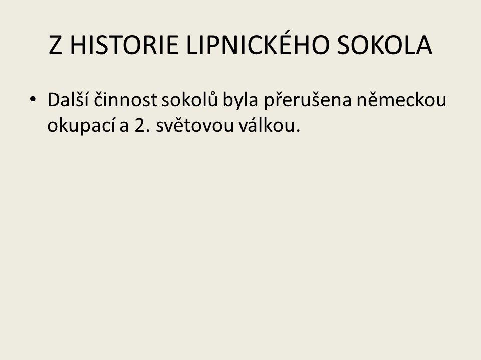 Z HISTORIE LIPNICKÉHO SOKOLA Další činnost sokolů byla přerušena německou okupací a 2.