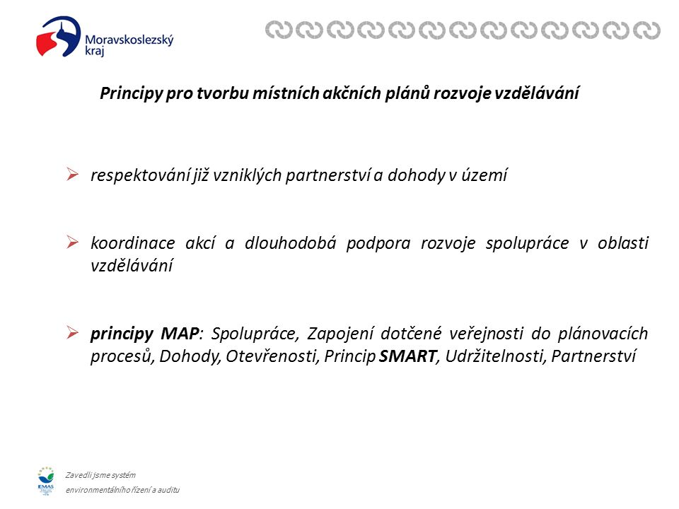 Zavedli jsme systém environmentálního řízení a auditu Principy pro tvorbu místních akčních plánů rozvoje vzdělávání  respektování již vzniklých partnerství a dohody v území  koordinace akcí a dlouhodobá podpora rozvoje spolupráce v oblasti vzdělávání  principy MAP: Spolupráce, Zapojení dotčené veřejnosti do plánovacích procesů, Dohody, Otevřenosti, Princip SMART, Udržitelnosti, Partnerství