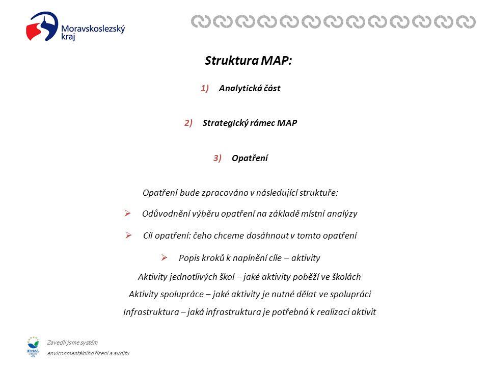 Zavedli jsme systém environmentálního řízení a auditu Struktura MAP: 1)Analytická část 2)Strategický rámec MAP 3)Opatření Opatření bude zpracováno v následující struktuře:  Odůvodnění výběru opatření na základě místní analýzy  Cíl opatření: čeho chceme dosáhnout v tomto opatření  Popis kroků k naplnění cíle – aktivity Aktivity jednotlivých škol – jaké aktivity poběží ve školách Aktivity spolupráce – jaké aktivity je nutné dělat ve spolupráci Infrastruktura – jaká infrastruktura je potřebná k realizaci aktivit