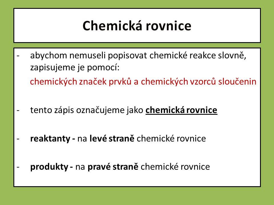 -abychom nemuseli popisovat chemické reakce slovně, zapisujeme je pomocí: chemických značek prvků a chemických vzorců sloučenin -tento zápis označujeme jako chemická rovnice -reaktanty - na levé straně chemické rovnice -produkty - na pravé straně chemické rovnice