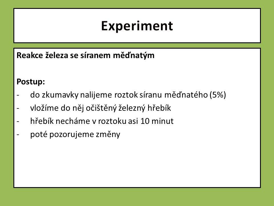 Reakce železa se síranem měďnatým Postup: -do zkumavky nalijeme roztok síranu měďnatého (5%) -vložíme do něj očištěný železný hřebík -hřebík necháme v roztoku asi 10 minut -poté pozorujeme změny