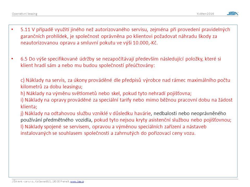 JÍŠA rent - car s.r.o., Kolčavka 68/1, 190 00 Praha 9, www.jisa.czwww.jisa.cz Operativní leasing Květen2016 5.11 V případě využití jiného než autorizovaného servisu, zejména při provedení pravidelných garančních prohlídek, je společnost oprávněna po klientovi požadovat náhradu škody za neautorizovanou opravu a smluvní pokutu ve výši 10.000,-Kč.
