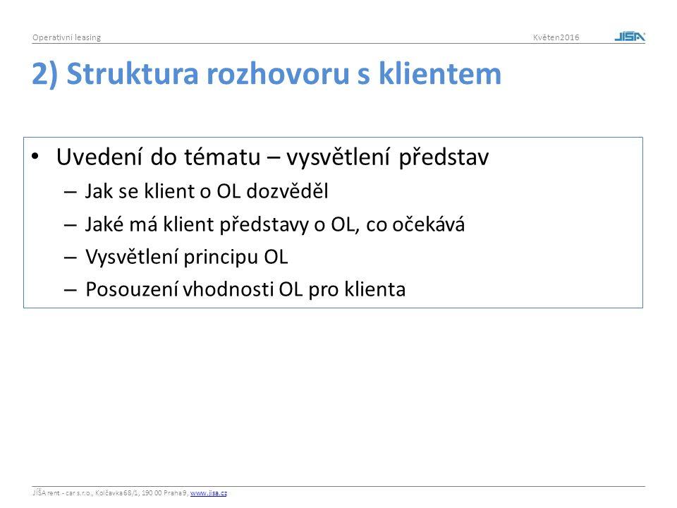 JÍŠA rent - car s.r.o., Kolčavka 68/1, 190 00 Praha 9, www.jisa.czwww.jisa.cz Operativní leasing Květen2016 2) Struktura rozhovoru s klientem Uvedení do tématu – vysvětlení představ – Jak se klient o OL dozvěděl – Jaké má klient představy o OL, co očekává – Vysvětlení principu OL – Posouzení vhodnosti OL pro klienta