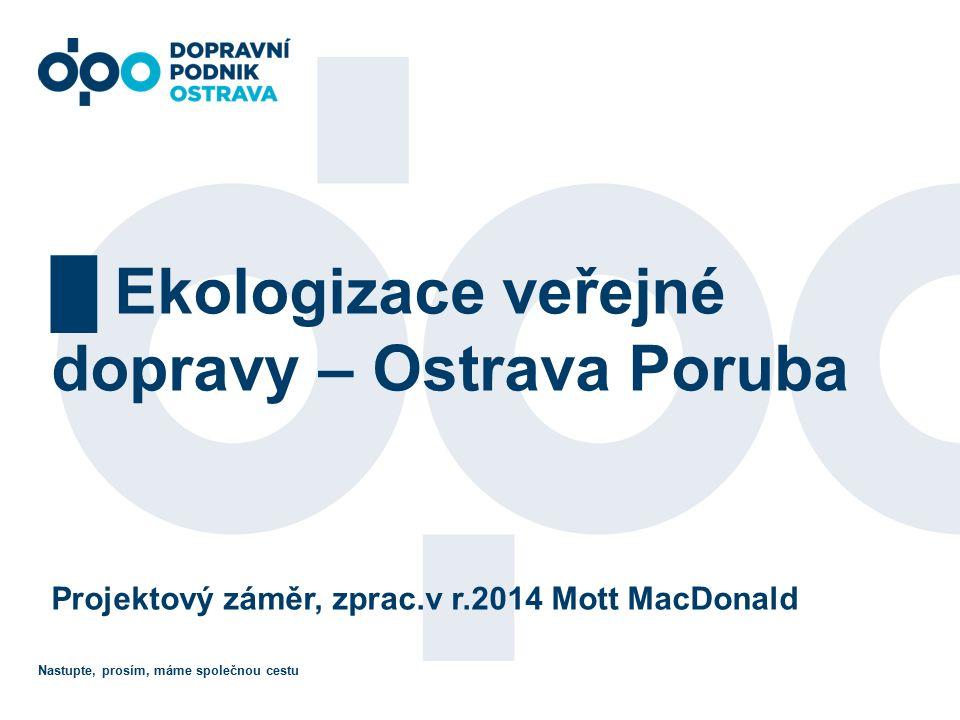 Nastupte, prosím, máme společnou cestu █ Ekologizace veřejné dopravy – Ostrava Poruba Projektový záměr, zprac.v r.2014 Mott MacDonald