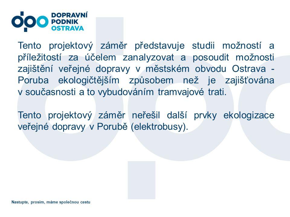 Nastupte, prosím, máme společnou cestu Tento projektový záměr představuje studii možností a příležitostí za účelem zanalyzovat a posoudit možnosti zajištění veřejné dopravy v městském obvodu Ostrava - Poruba ekologičtějším způsobem než je zajišťována v současnosti a to vybudováním tramvajové trati.
