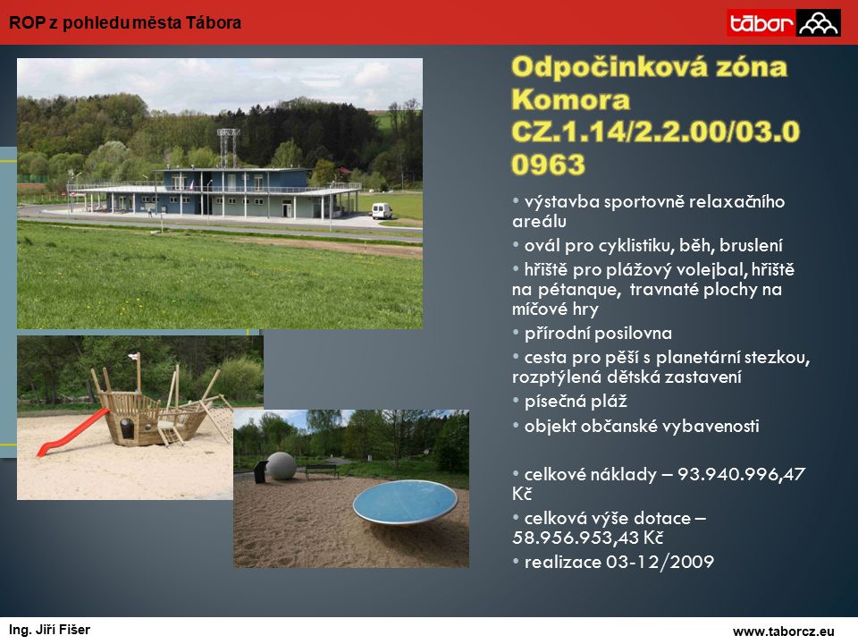 výstavba sportovně relaxačního areálu ovál pro cyklistiku, běh, bruslení hřiště pro plážový volejbal, hřiště na pétanque, travnaté plochy na míčové hry přírodní posilovna cesta pro pěší s planetární stezkou, rozptýlená dětská zastavení písečná pláž objekt občanské vybavenosti celkové náklady – 93.940.996,47 Kč celková výše dotace – 58.956.953,43 Kč realizace 03-12/2009 ROP z pohledu města Tábora www.taborcz.eu autor Ing.