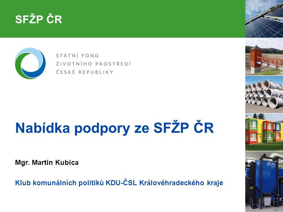 SFŽP ČR Nabídka podpory ze SFŽP ČR Mgr. Martin Kubica Klub komunálních politiků KDU-ČSL Královéhradeckého kraje